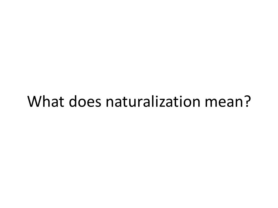 What does naturalization mean