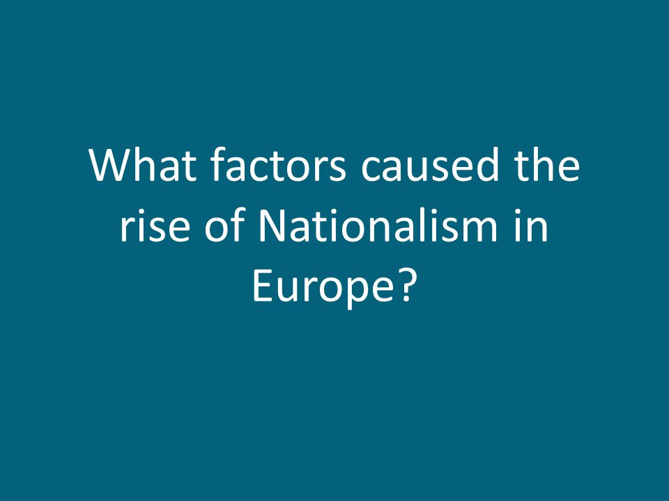 What factors caused the rise of Nationalism in Europe