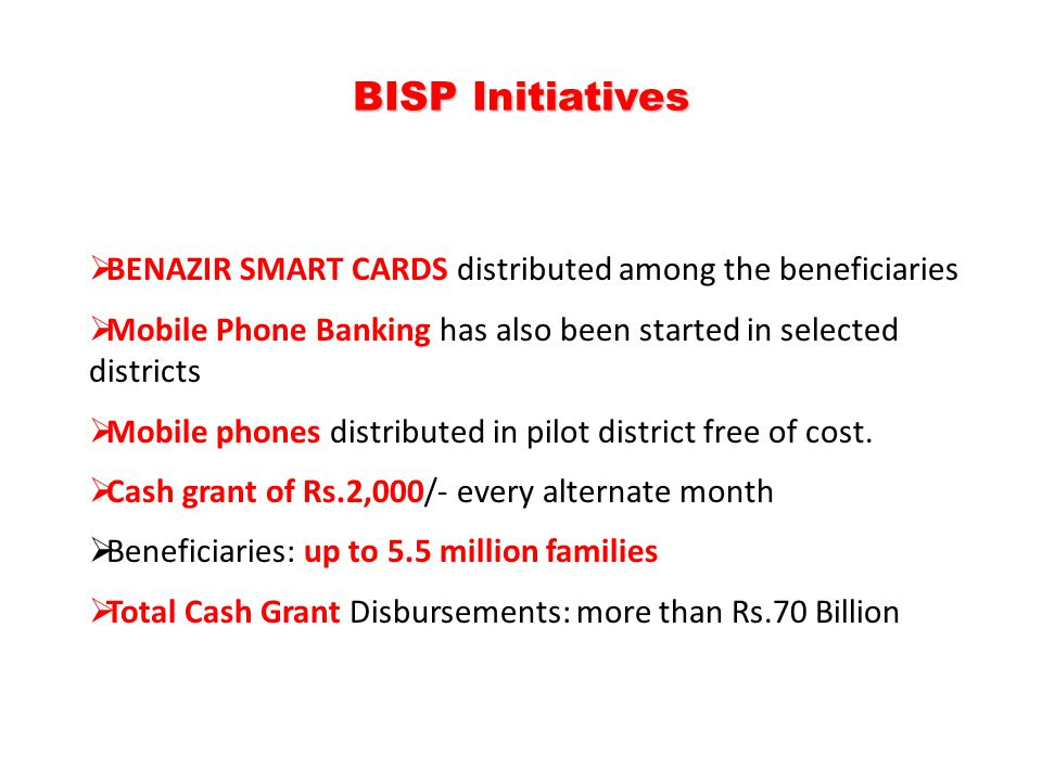BISP Initiatives BENAZIR SMART CARDS distributed among the beneficiaries. Mobile Phone Banking has also been started in selected districts.