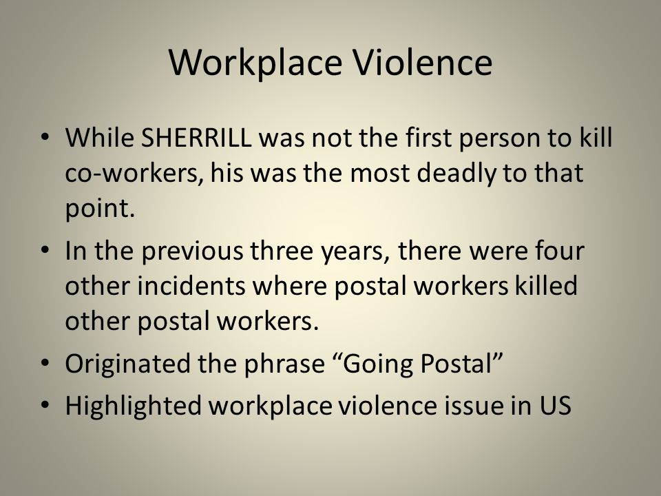 Workplace Violence While SHERRILL was not the first person to kill co-workers, his was the most deadly to that point.