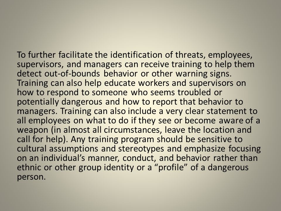 To further facilitate the identification of threats, employees, supervisors, and managers can receive training to help them detect out-of-bounds behavior or other warning signs.