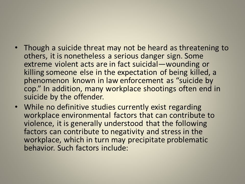 Though a suicide threat may not be heard as threatening to others, it is nonetheless a serious danger sign. Some extreme violent acts are in fact suicidal—wounding or killing someone else in the expectation of being killed, a phenomenon known in law enforcement as suicide by cop. In addition, many workplace shootings often end in suicide by the offender.