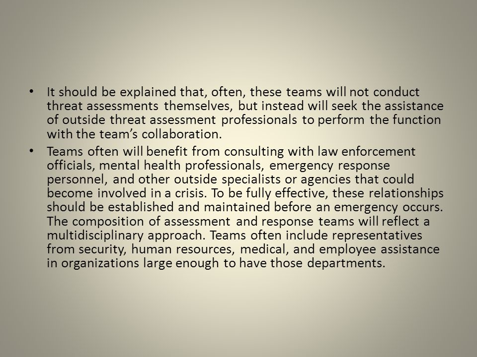 It should be explained that, often, these teams will not conduct threat assessments themselves, but instead will seek the assistance of outside threat assessment professionals to perform the function with the team's collaboration.