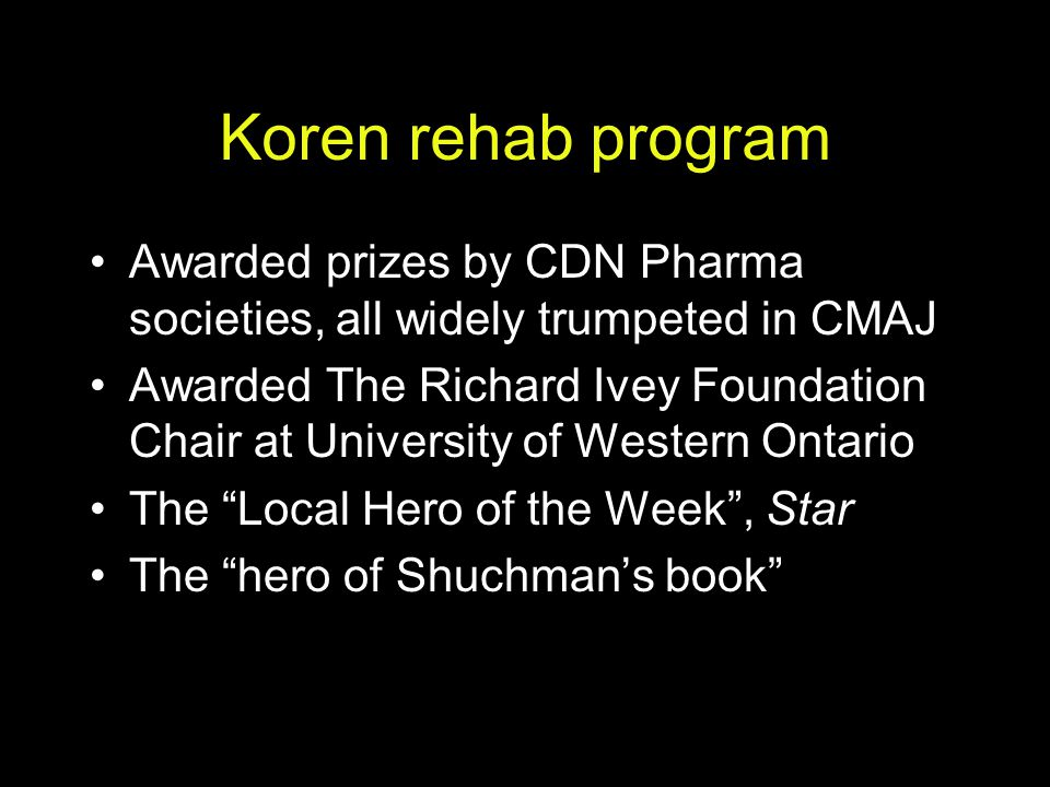 Koren rehab program Awarded prizes by CDN Pharma societies, all widely trumpeted in CMAJ.