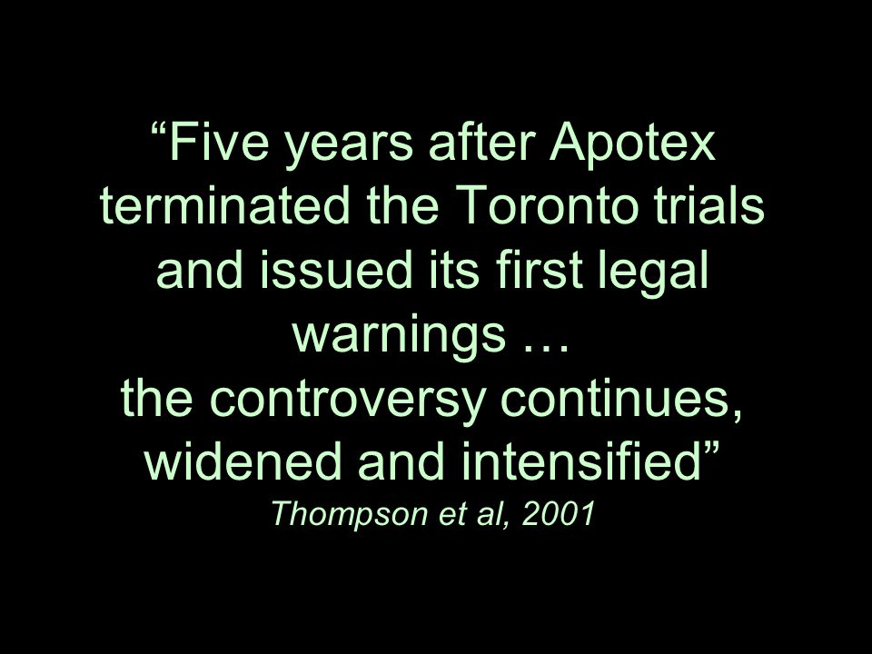 Five years after Apotex terminated the Toronto trials and issued its first legal warnings … the controversy continues, widened and intensified Thompson et al, 2001