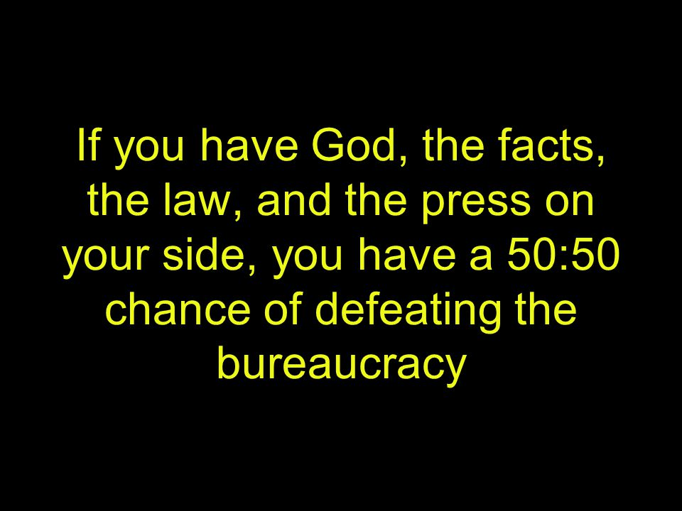 If you have God, the facts, the law, and the press on your side, you have a 50:50 chance of defeating the bureaucracy