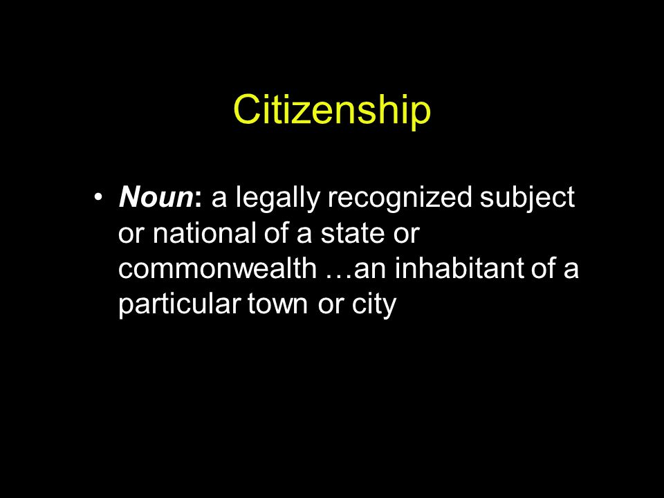 Citizenship Noun: a legally recognized subject or national of a state or commonwealth …an inhabitant of a particular town or city.