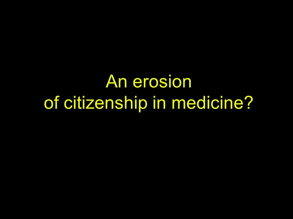 An erosion of citizenship in medicine