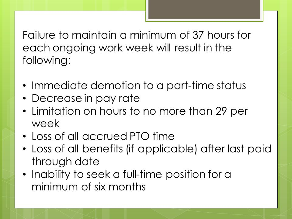 Failure to maintain a minimum of 37 hours for each ongoing work week will result in the following: