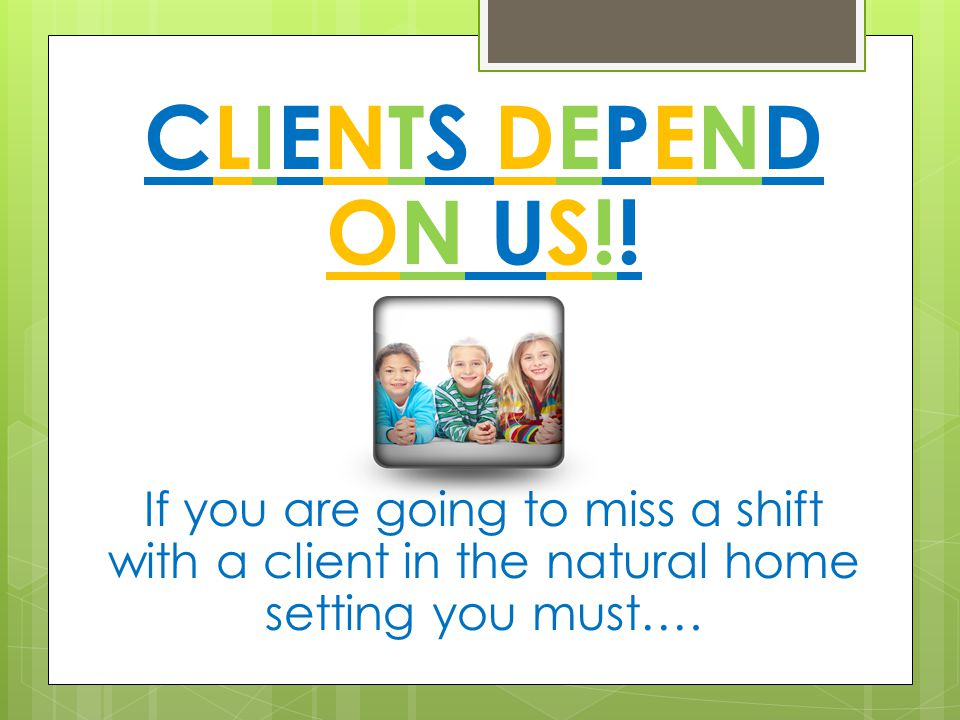 CLIENTS DEPEND ON US!! If you are going to miss a shift with a client in the natural home setting you must….