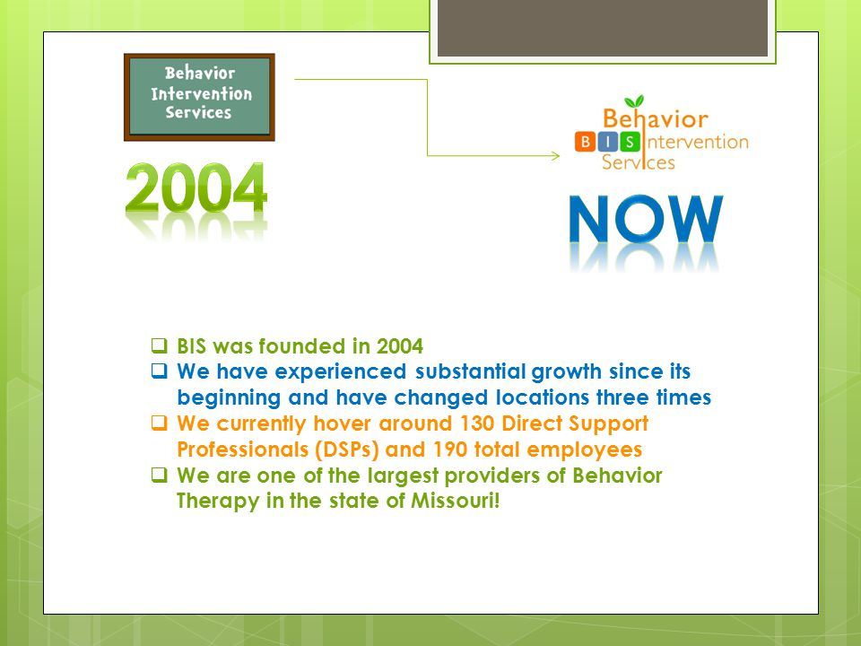 2004 NOW. BIS was founded in 2004. We have experienced substantial growth since its beginning and have changed locations three times.