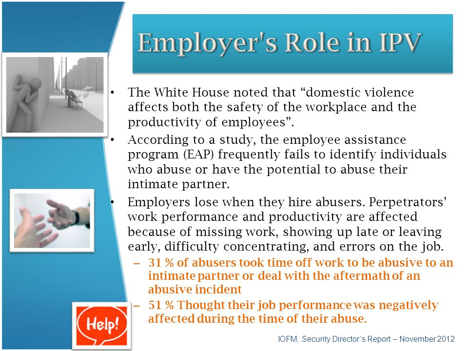 Employer s Role in IPV The White House noted that domestic violence affects both the safety of the workplace and the productivity of employees .
