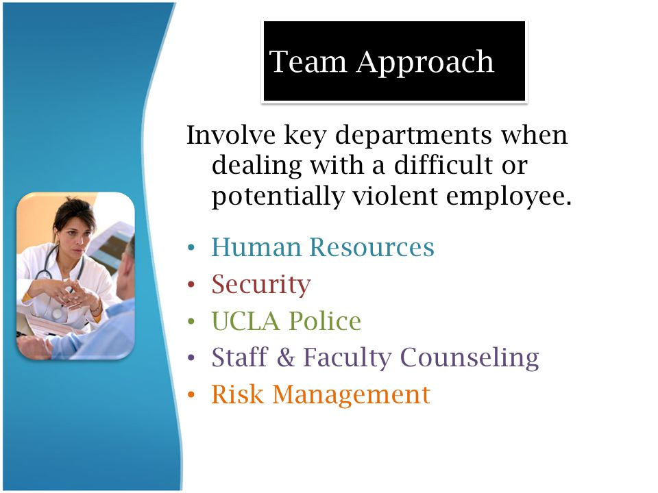 Team Approach Involve key departments when dealing with a difficult or potentially violent employee.