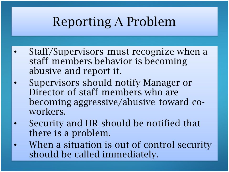 Reporting A Problem Staff/Supervisors must recognize when a staff members behavior is becoming abusive and report it.