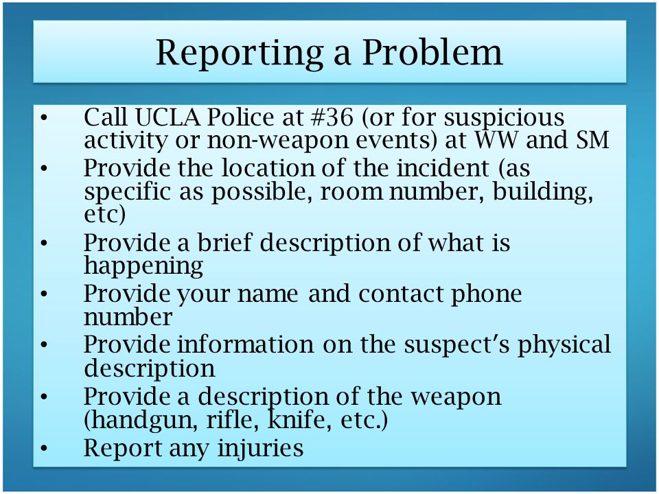 Reporting a Problem Call UCLA Police at #36 (or for suspicious activity or non-weapon events) at WW and SM.