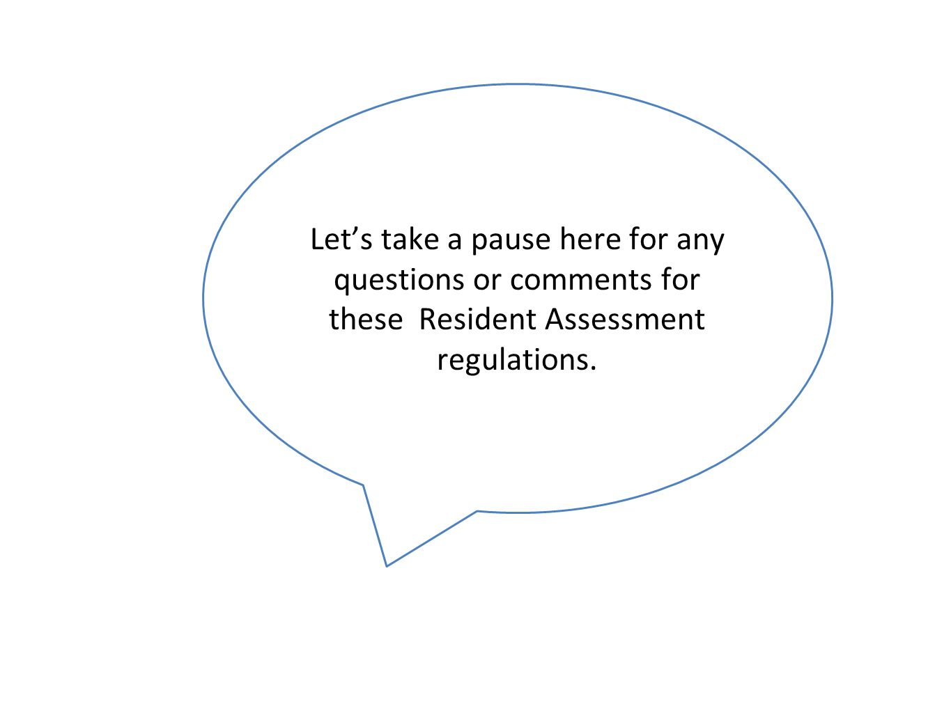 Let's take a pause here for any questions or comments for these Resident Assessment regulations.