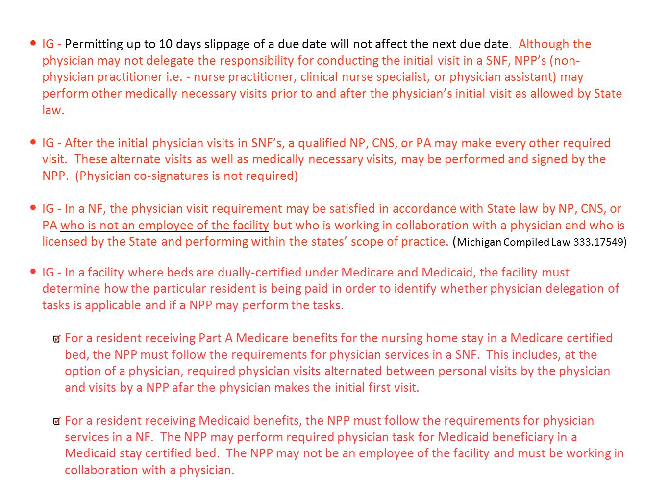 IG - Permitting up to 10 days slippage of a due date will not affect the next due date. Although the physician may not delegate the responsibility for conducting the initial visit in a SNF, NPP's (non-physician practitioner i.e. - nurse practitioner, clinical nurse specialist, or physician assistant) may perform other medically necessary visits prior to and after the physician's initial visit as allowed by State law.