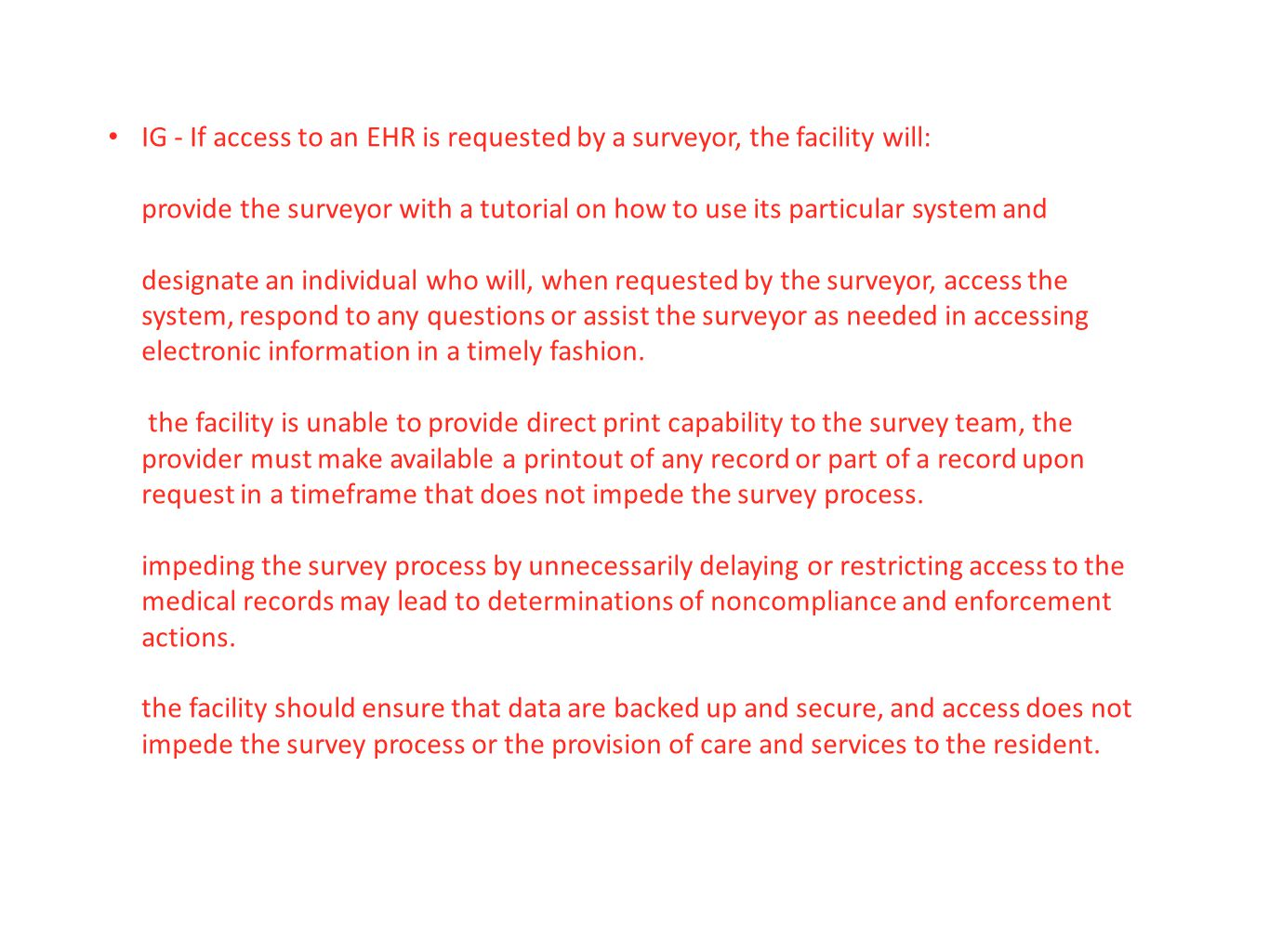 IG - If access to an EHR is requested by a surveyor, the facility will: provide the surveyor with a tutorial on how to use its particular system and designate an individual who will, when requested by the surveyor, access the system, respond to any questions or assist the surveyor as needed in accessing electronic information in a timely fashion. the facility is unable to provide direct print capability to the survey team, the provider must make available a printout of any record or part of a record upon request in a timeframe that does not impede the survey process. impeding the survey process by unnecessarily delaying or restricting access to the medical records may lead to determinations of noncompliance and enforcement actions. the facility should ensure that data are backed up and secure, and access does not impede the survey process or the provision of care and services to the resident.