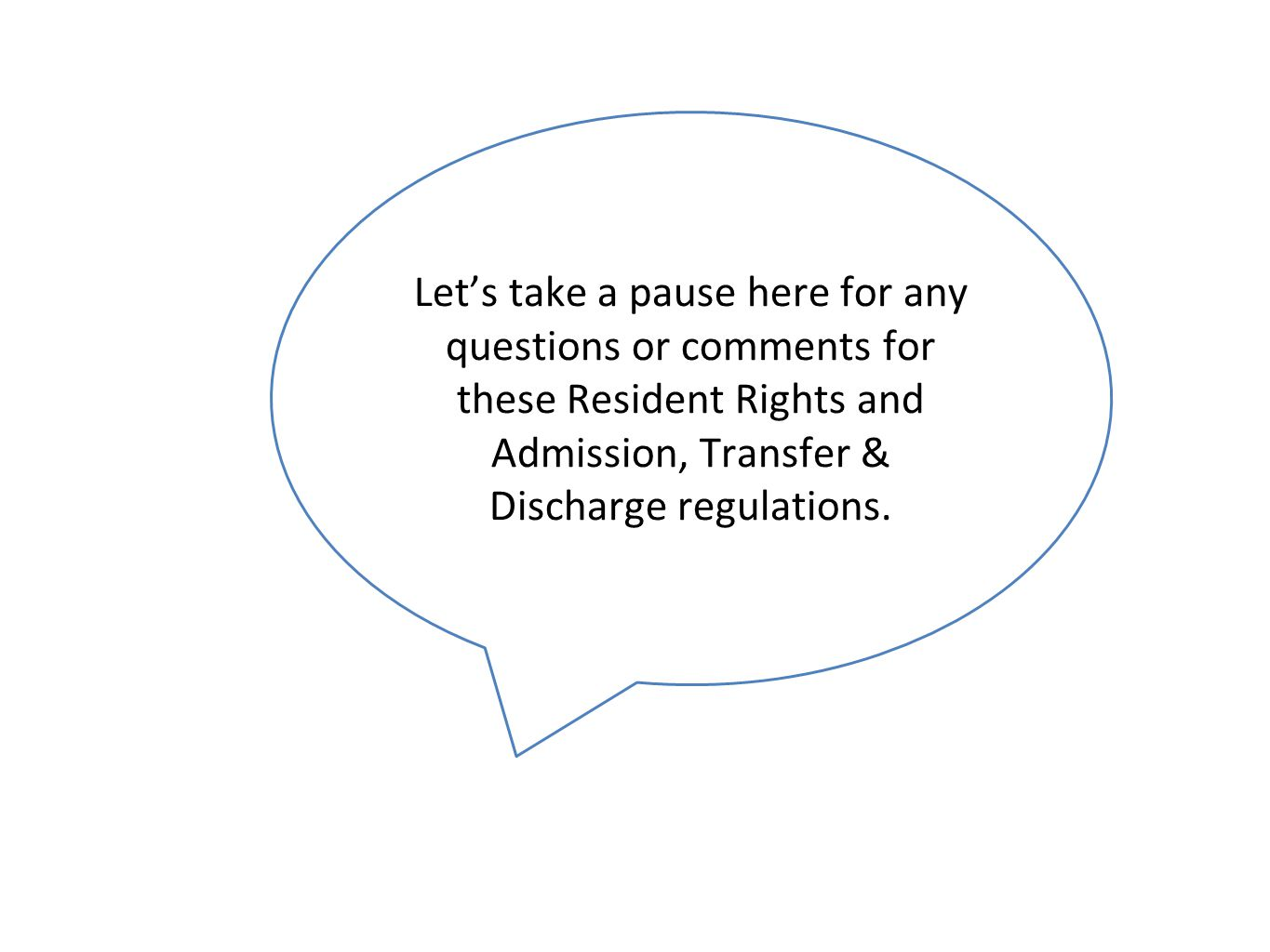Let's take a pause here for any questions or comments for these Resident Rights and Admission, Transfer & Discharge regulations.
