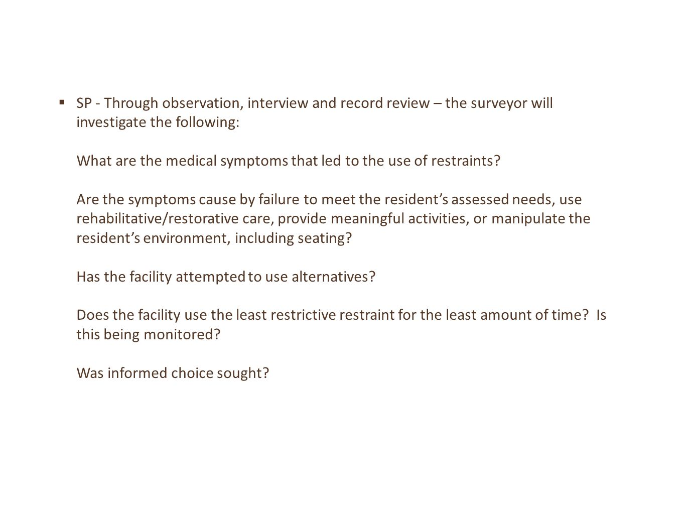 SP - Through observation, interview and record review – the surveyor will investigate the following: What are the medical symptoms that led to the use of restraints Are the symptoms cause by failure to meet the resident's assessed needs, use rehabilitative/restorative care, provide meaningful activities, or manipulate the resident's environment, including seating Has the facility attempted to use alternatives Does the facility use the least restrictive restraint for the least amount of time Is this being monitored Was informed choice sought