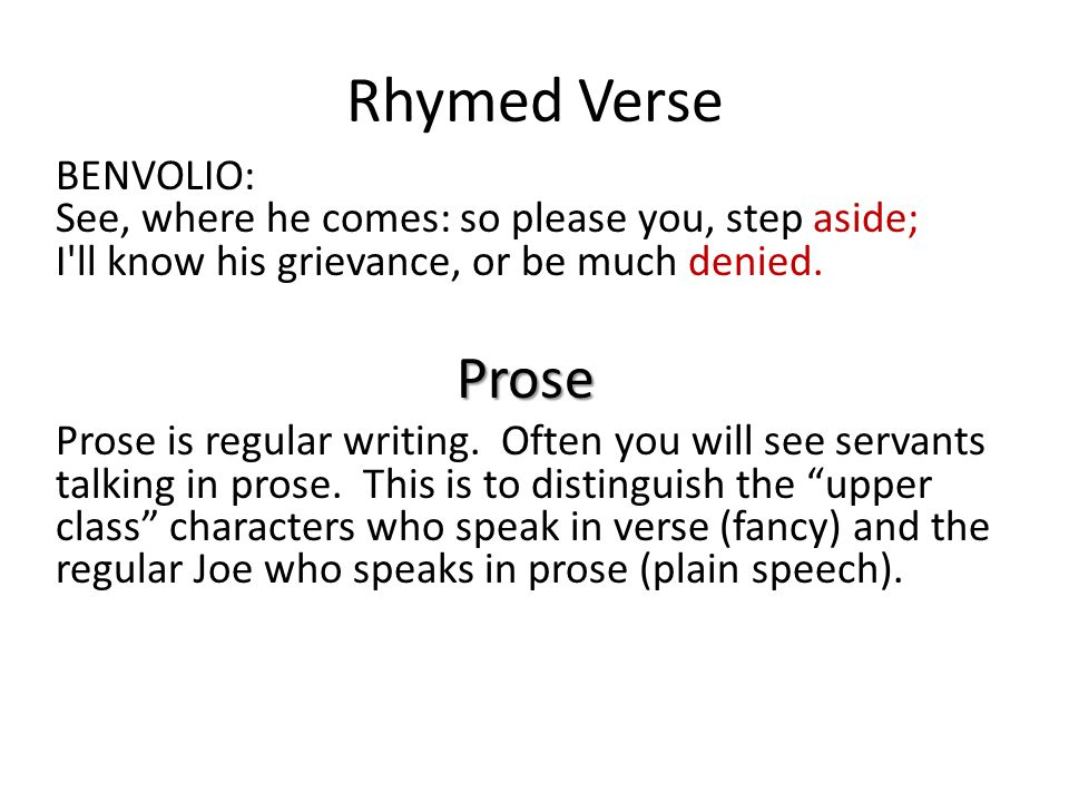 Rhymed Verse BENVOLIO: See, where he comes: so please you, step aside; I ll know his grievance, or be much denied.