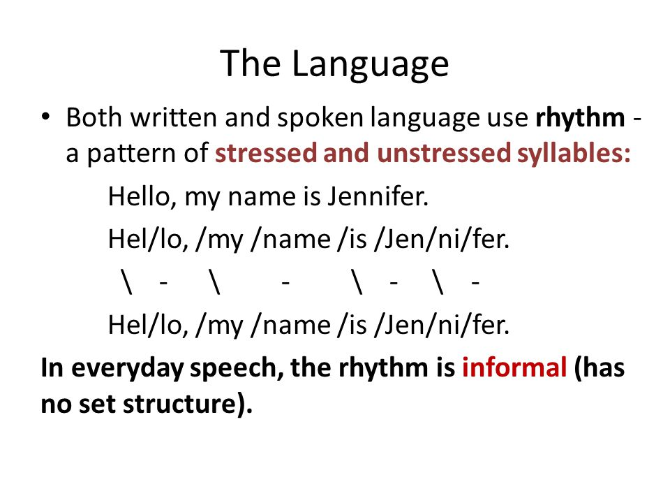 The Language Both written and spoken language use rhythm - a pattern of stressed and unstressed syllables: