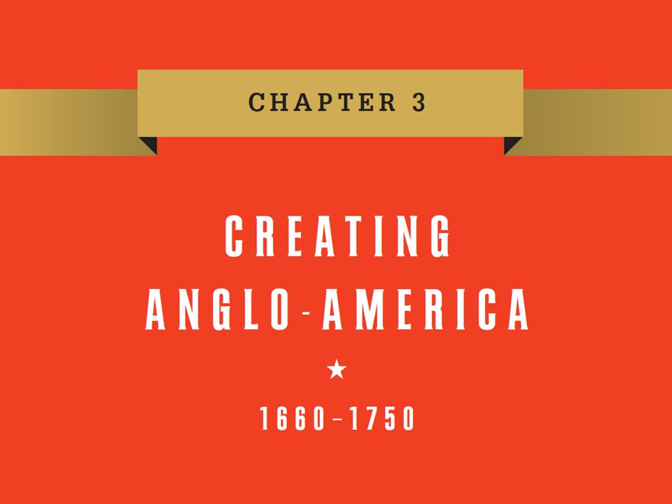 Chapter 3 Chapter 3 Creating Anglo-America, 1660–1750
