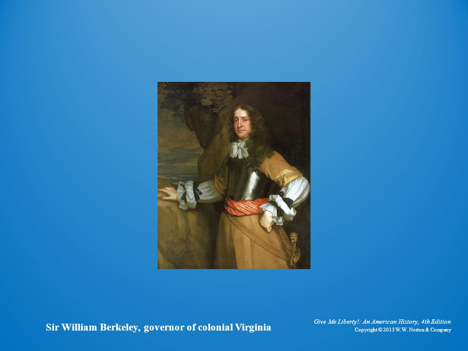 Sir William Berkeley Give Me Liberty!: An American History, 4th Edition. Copyright © 2013 W.W. Norton & Company.
