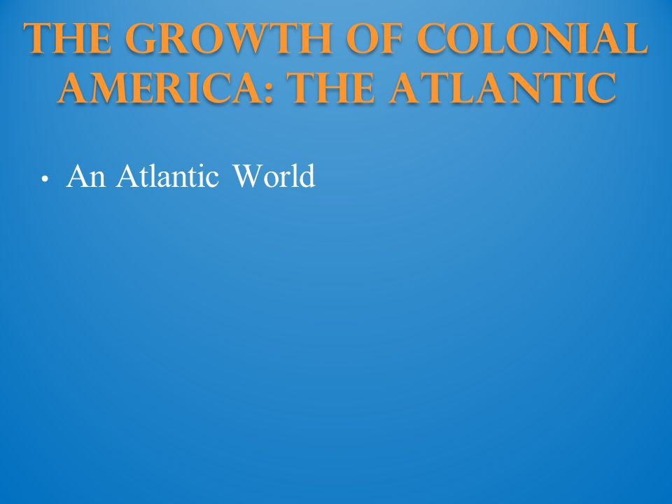 The Growth of Colonial America: The Atlantic