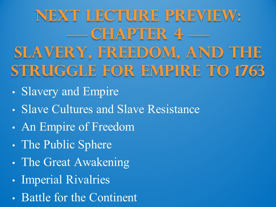 Next Lecture PREVIEW: —— Chapter 4 —— Slavery, Freedom, and the Struggle for Empire to 1763