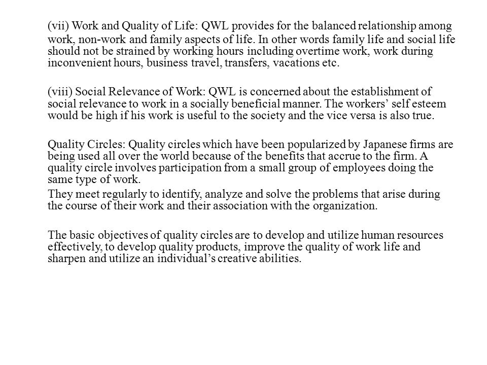 (vii) Work and Quality of Life: QWL provides for the balanced relationship among work, non-work and family aspects of life. In other words family life and social life should not be strained by working hours including overtime work, work during inconvenient hours, business travel, transfers, vacations etc.