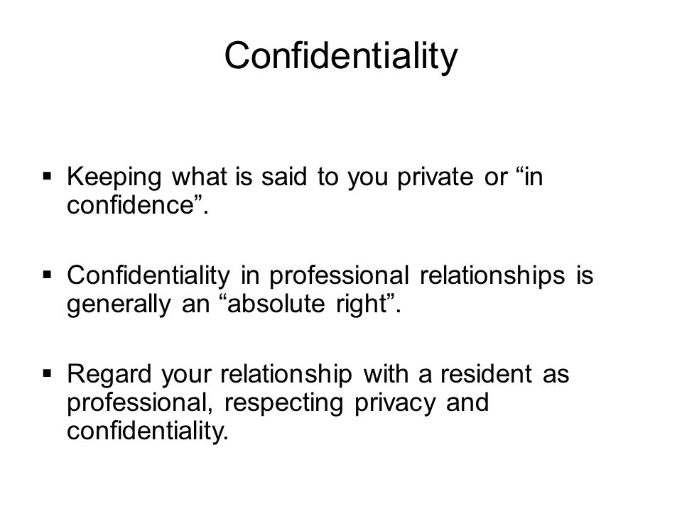 Confidentiality Keeping what is said to you private or in confidence .