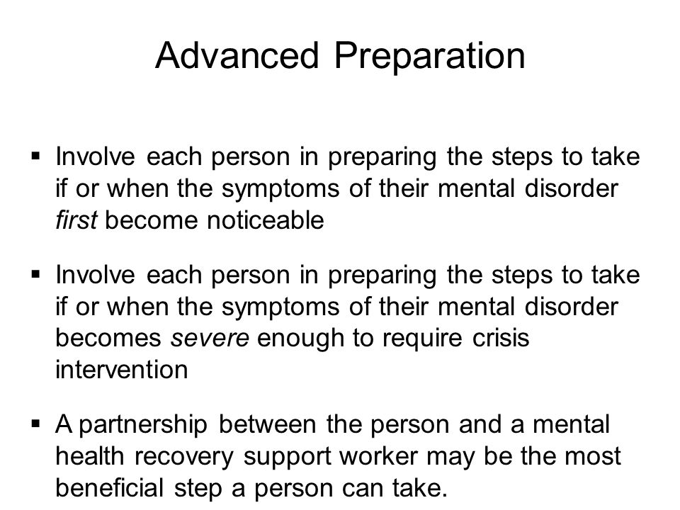 Advanced Preparation Involve each person in preparing the steps to take if or when the symptoms of their mental disorder first become noticeable.