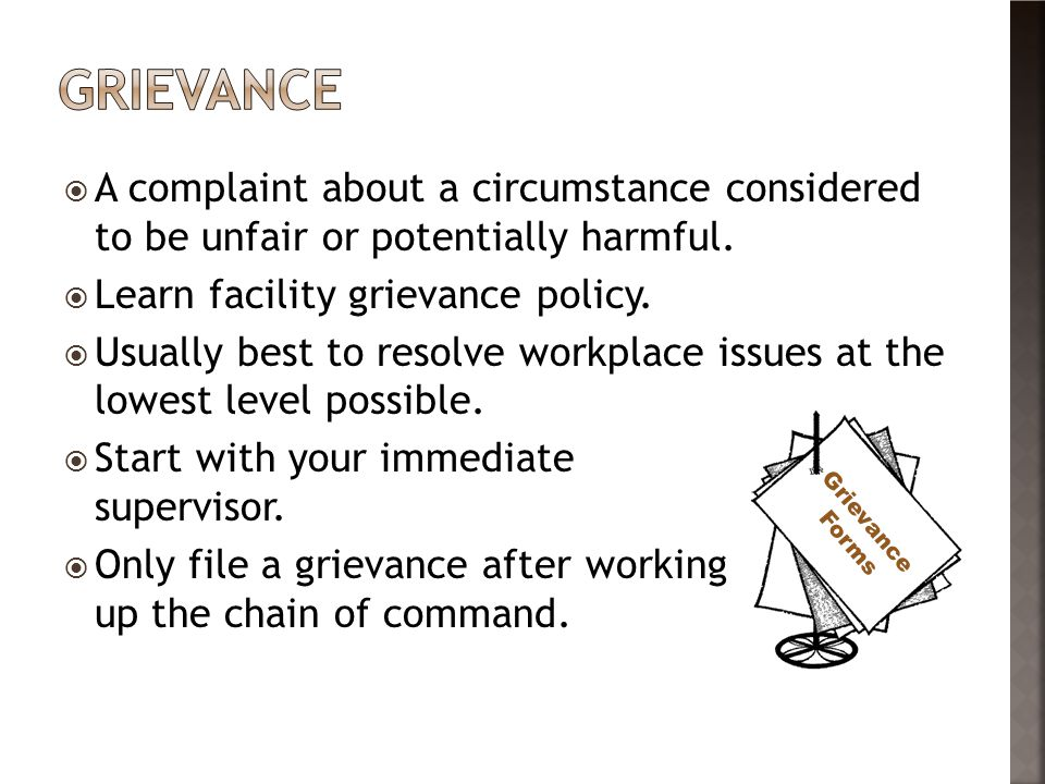 grievance A complaint about a circumstance considered to be unfair or potentially harmful. Learn facility grievance policy.