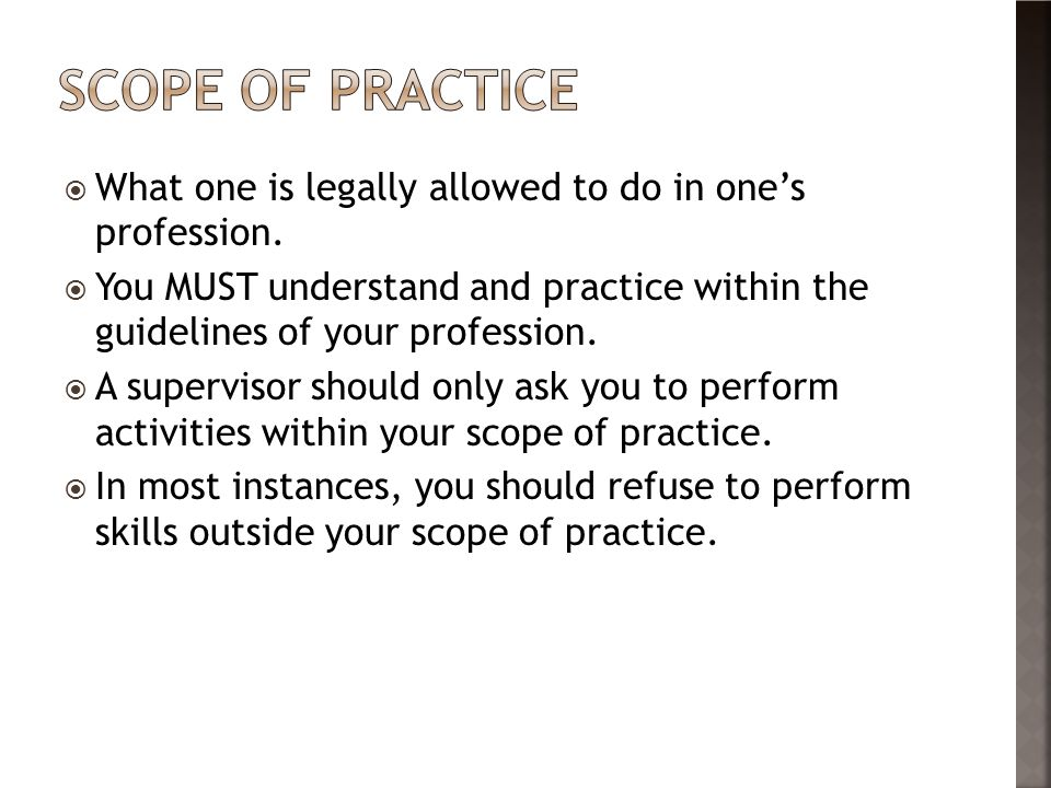 Scope of practice What one is legally allowed to do in one's profession.
