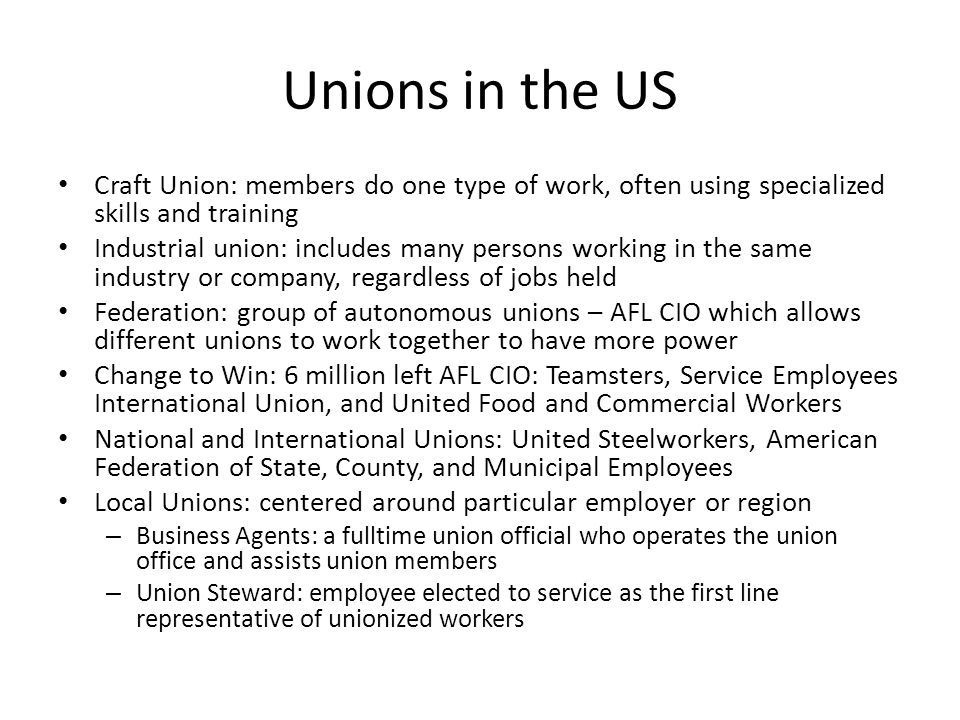 Unions in the US Craft Union: members do one type of work, often using specialized skills and training.