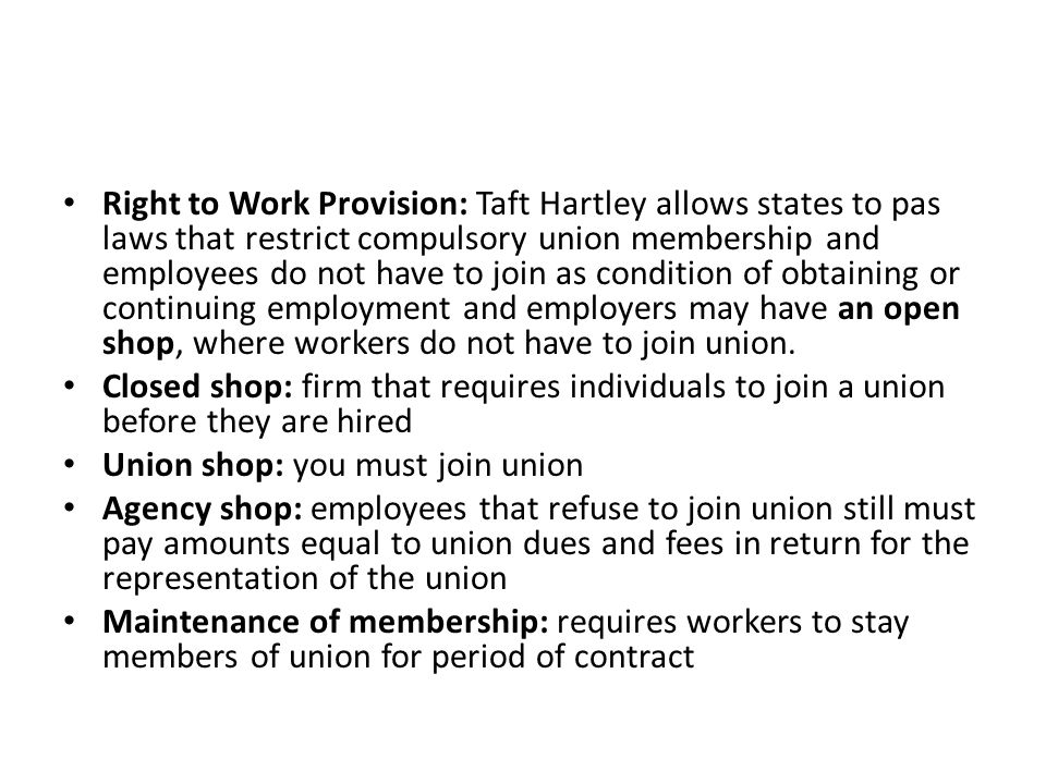 Right to Work Provision: Taft Hartley allows states to pas laws that restrict compulsory union membership and employees do not have to join as condition of obtaining or continuing employment and employers may have an open shop, where workers do not have to join union.