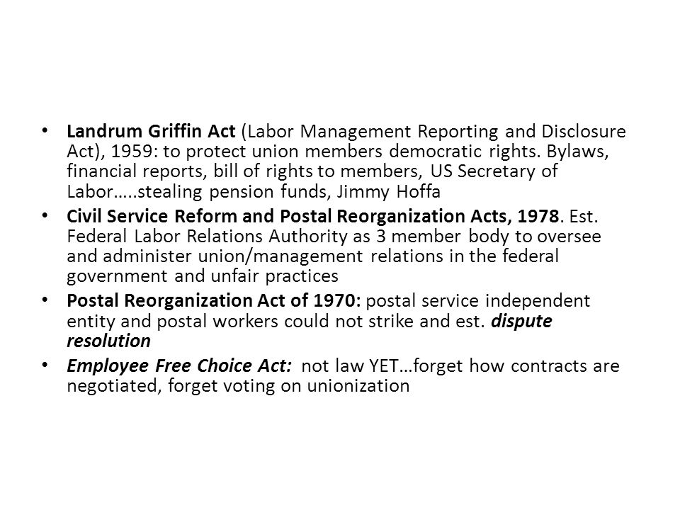 Landrum Griffin Act (Labor Management Reporting and Disclosure Act), 1959: to protect union members democratic rights. Bylaws, financial reports, bill of rights to members, US Secretary of Labor…..stealing pension funds, Jimmy Hoffa