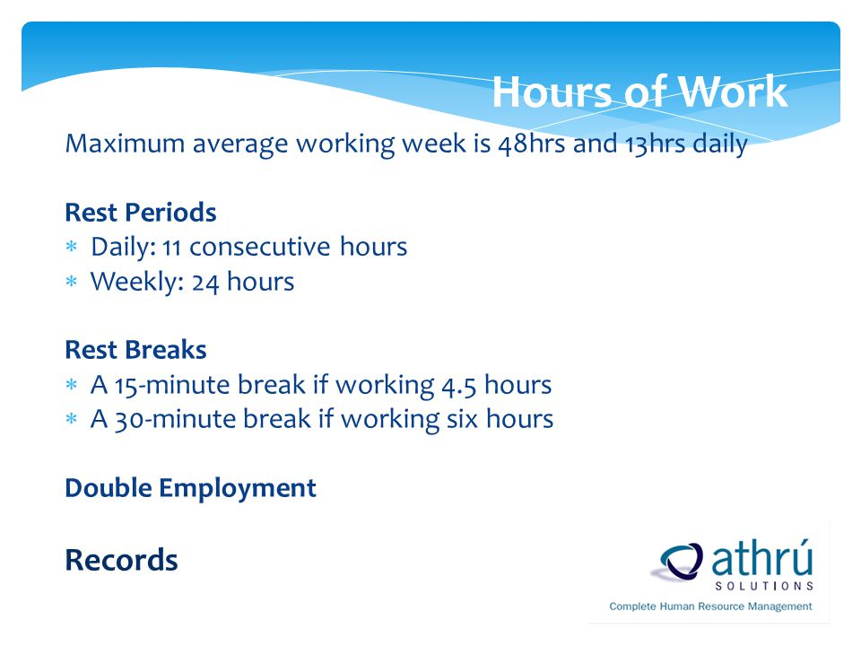 Hours of Work Maximum average working week is 48hrs and 13hrs daily. Rest Periods. Daily: 11 consecutive hours.