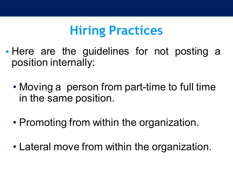 Hiring Practices Here are the guidelines for not posting a position internally: Moving a person from part-time to full time in the same position.