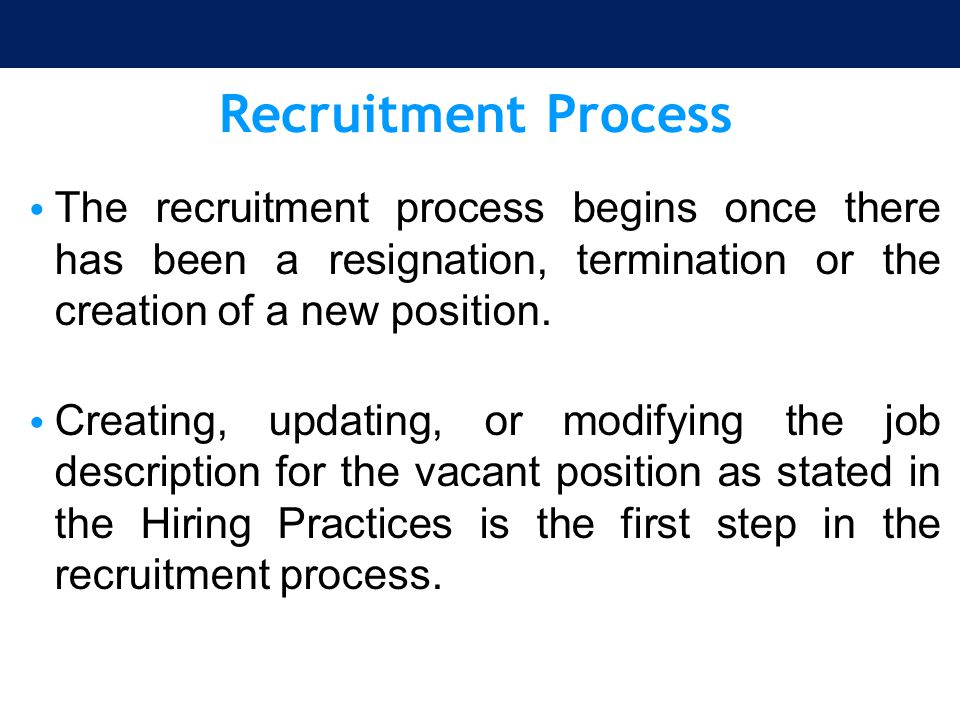 Recruitment Process The recruitment process begins once there has been a resignation, termination or the creation of a new position.