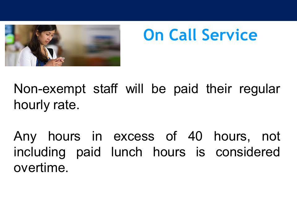 On Call Service Non-exempt staff will be paid their regular hourly rate.
