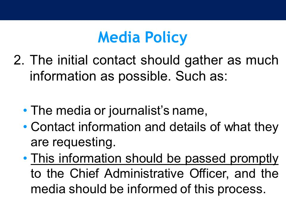 Media Policy The initial contact should gather as much information as possible. Such as: The media or journalist's name,
