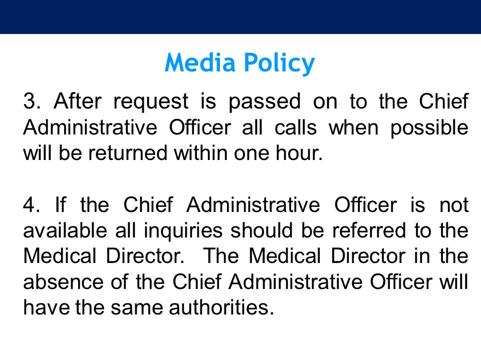 Media Policy 3. After request is passed on to the Chief Administrative Officer all calls when possible will be returned within one hour.