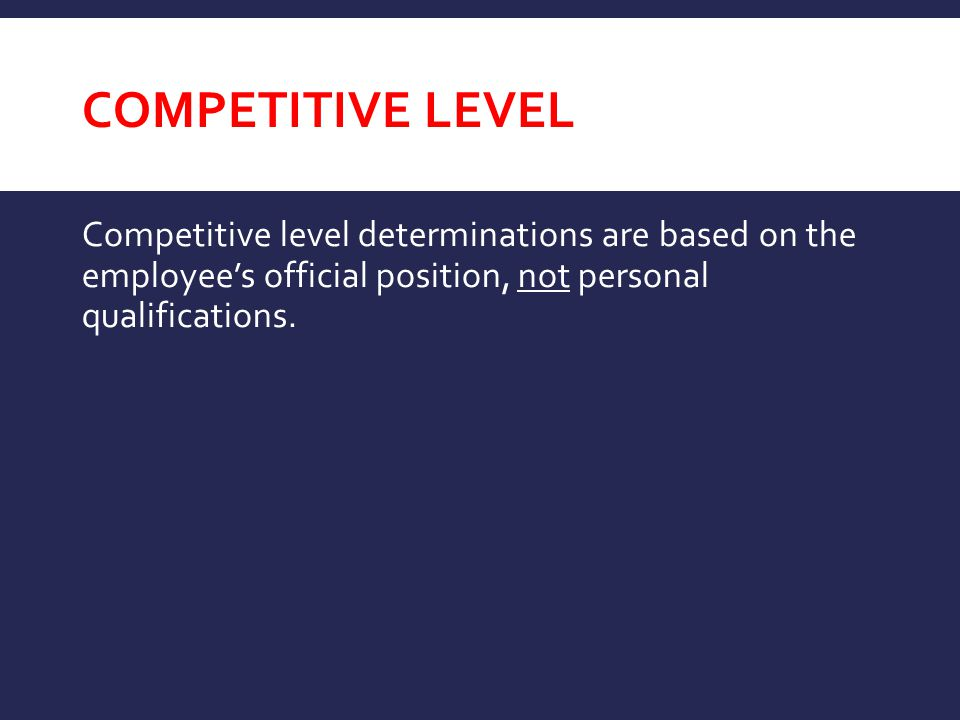 competitive level Competitive level determinations are based on the employee's official position, not personal qualifications.