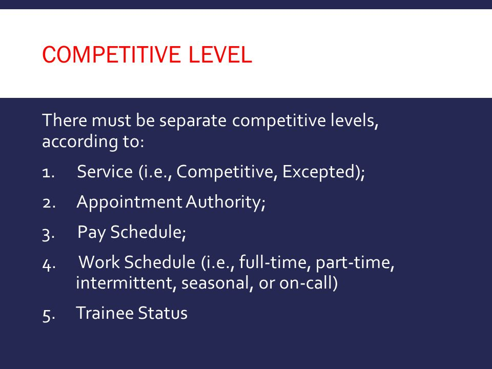 competitive level There must be separate competitive levels, according to: Service (i.e., Competitive, Excepted);