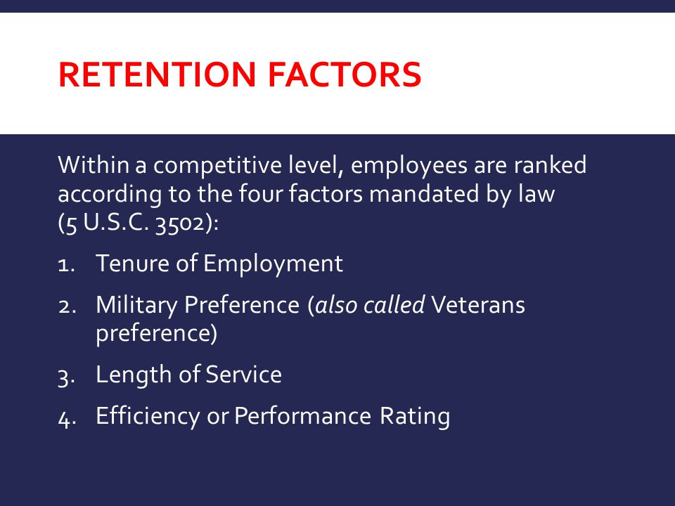 Retention Factors Within a competitive level, employees are ranked according to the four factors mandated by law (5 U.S.C. 3502):
