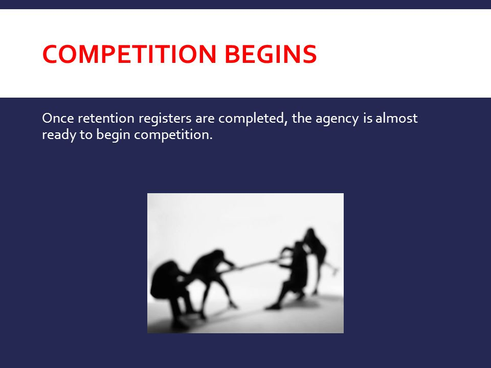 Competition Begins Once retention registers are completed, the agency is almost ready to begin competition.