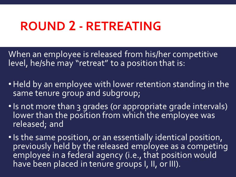 Round 2 - retreating When an employee is released from his/her competitive level, he/she may retreat to a position that is: