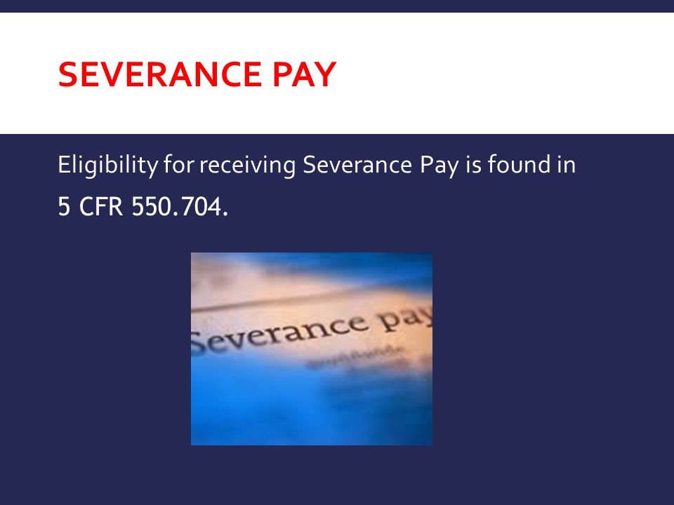 Severance Pay Eligibility for receiving Severance Pay is found in 5 CFR 550.704.